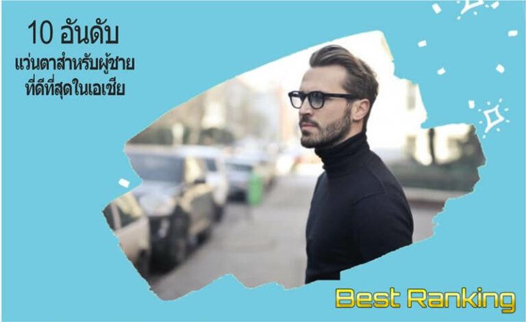 10 อันดับ แว่นตาสำหรับผู้ชาย ที่ดีที่สุดในเอเชีย